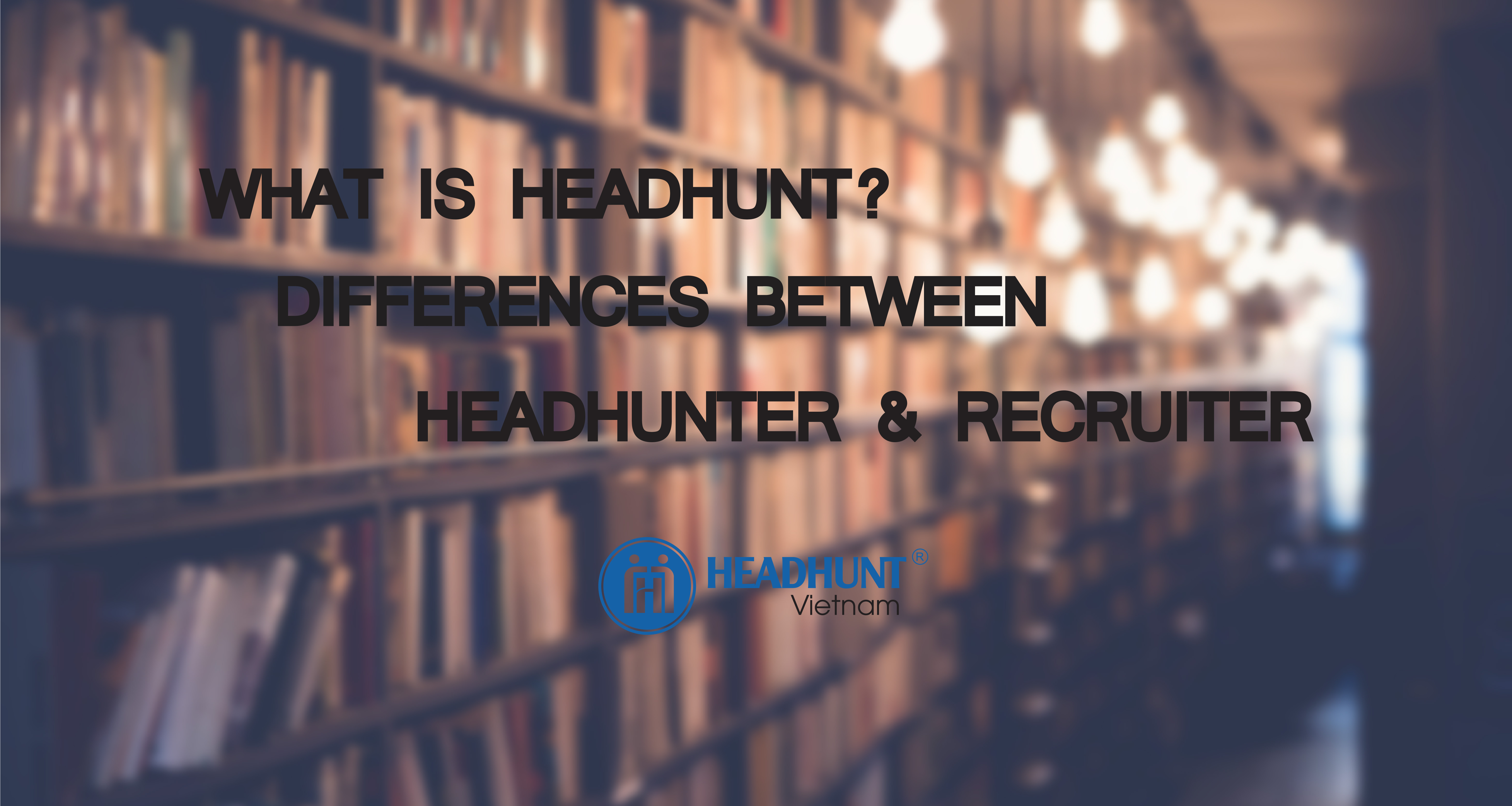 What is Headhunt? Differences between Headhunter / Recruiter